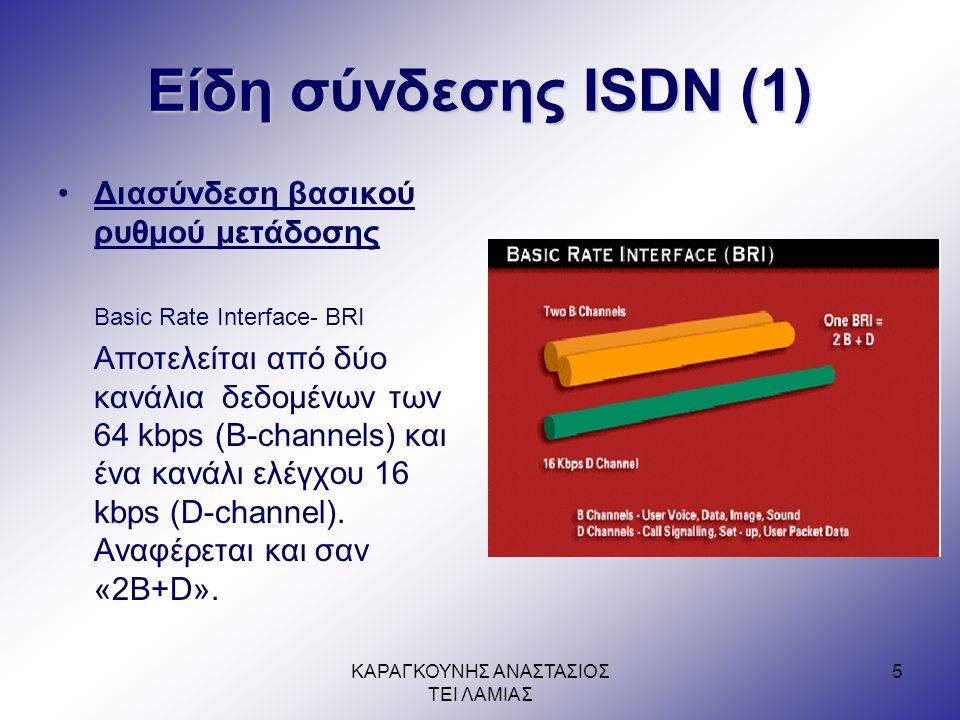 ΚΑΡΑΓΚΟΥΝΗΣ ΑΝΑΣΤΑΣΙΟΣ ΤΕΙ ΛΑΜΙΑΣ 5 Είδη σύνδεσης ISDN (1) •Διασύνδεση βασικού ρυθμού μετάδοσης Basic Rate Interface- BRI Αποτελείται από δύο κανάλια δεδομένων των 64 kbps (B-channels) και ένα κανάλι ελέγχου 16 kbps (D-channel).