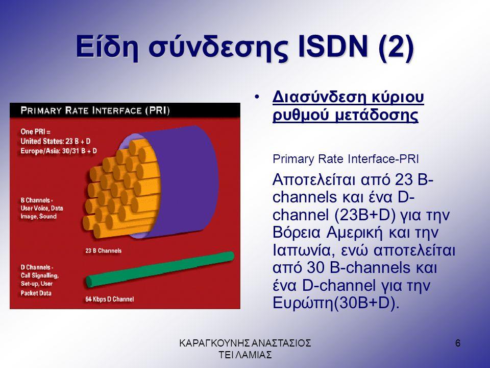 ΚΑΡΑΓΚΟΥΝΗΣ ΑΝΑΣΤΑΣΙΟΣ ΤΕΙ ΛΑΜΙΑΣ 6 Είδη σύνδεσης ISDN (2) •Διασύνδεση κύριου ρυθμού μετάδοσης Primary Rate Interface-PRI Αποτελείται από 23 Β- channels και ένα D- channel (23Β+D) για την Βόρεια Αμερική και την Ιαπωνία, ενώ αποτελείται από 30 Β-channels και ένα D-channel για την Ευρώπη(30B+D).