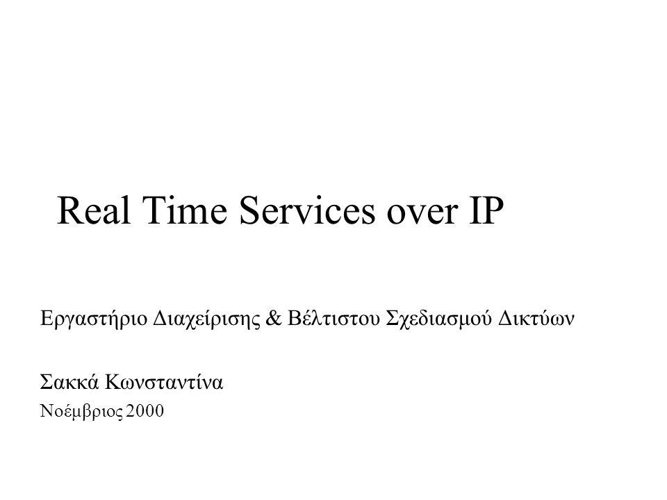 Real Time Services over IP Εργαστήριο Διαχείρισης & Βέλτιστου Σχεδιασμού Δικτύων Σακκά Κωνσταντίνα Νοέμβριος 2000