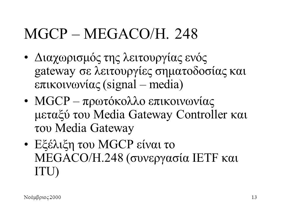 Νοέμβριος 200013 MGCP – MEGACO/H. 248 •Διαχωρισμός της λειτουργίας ενός gateway σε λειτουργίες σηματοδοσίας και επικοινωνίας (signal – media) •MGCP –