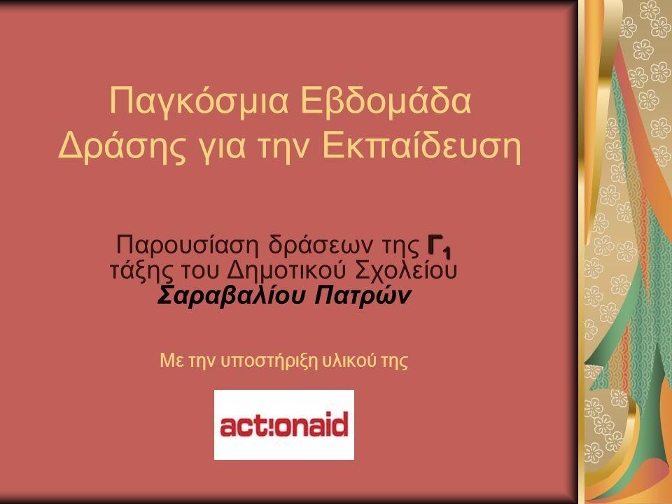 Παγκόσμια Εβδομάδα Δράσης για την Εκπαίδευση Γ 1 Παρουσίαση δράσεων της Γ 1 τάξης του Δημοτικού Σχολείου Σαραβαλίου Πατρών Με την υποστήριξη υλικού της