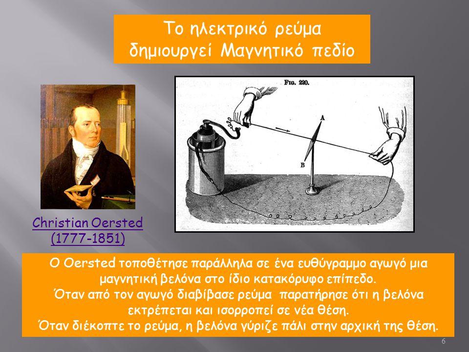 6 Το ηλεκτρικό ρεύμα δημιουργεί Μαγνητικό πεδίο Christian Oersted (1777-1851) O Oersted τοποθέτησε παράλληλα σε ένα ευθύγραμμο αγωγό μια μαγνητική βελόνα στο ίδιο κατακόρυφο επίπεδο.