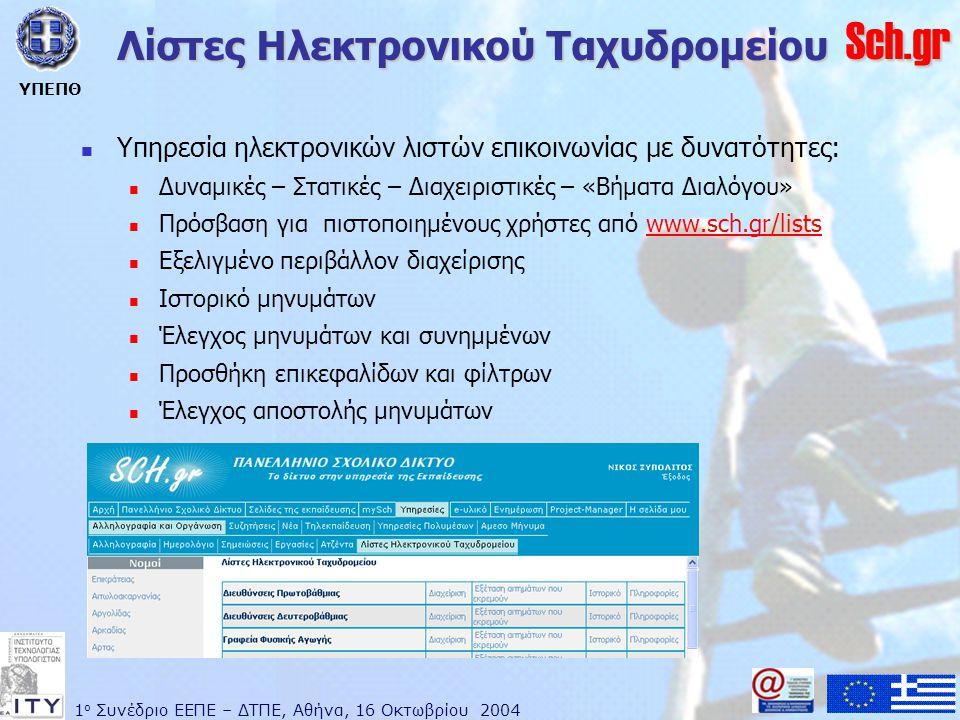 1 ο Συνέδριο ΕΕΠΕ – ΔΤΠΕ, Αθήνα, 16 Οκτωβρίου 2004 ΥΠΕΠΘ Sch.gr Λίστες Ηλεκτρονικού Ταχυδρομείου  Υπηρεσία ηλεκτρονικών λιστών επικοινωνίας με δυνατότητες:  Δυναμικές – Στατικές – Διαχειριστικές – «Βήματα Διαλόγου»  Πρόσβαση για πιστοποιημένους χρήστες από www.sch.gr/listswww.sch.gr/lists  Εξελιγμένο περιβάλλον διαχείρισης  Ιστορικό μηνυμάτων  Έλεγχος μηνυμάτων και συνημμένων  Προσθήκη επικεφαλίδων και φίλτρων  Έλεγχος αποστολής μηνυμάτων