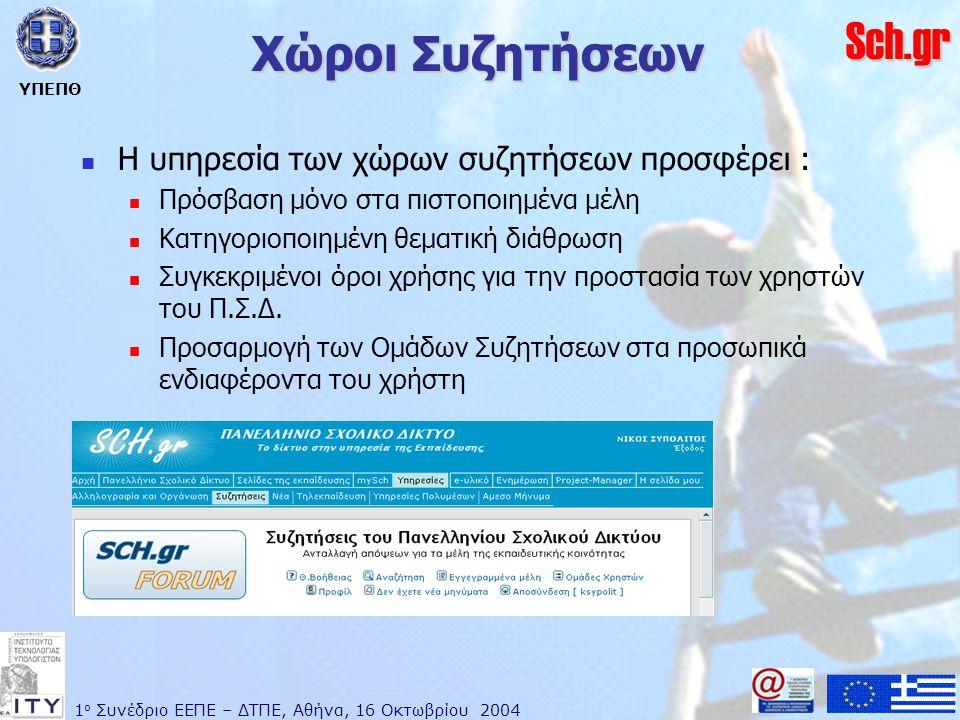 1 ο Συνέδριο ΕΕΠΕ – ΔΤΠΕ, Αθήνα, 16 Οκτωβρίου 2004 ΥΠΕΠΘ Sch.gr Χώροι Συζητήσεων  Η υπηρεσία των χώρων συζητήσεων προσφέρει :  Πρόσβαση μόνο στα πιστοποιημένα μέλη  Κατηγοριοποιημένη θεματική διάθρωση  Συγκεκριμένοι όροι χρήσης για την προστασία των χρηστών του Π.Σ.Δ.