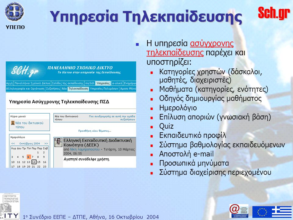 1 ο Συνέδριο ΕΕΠΕ – ΔΤΠΕ, Αθήνα, 16 Οκτωβρίου 2004 ΥΠΕΠΘ Sch.gr Υπηρεσία Τηλεκπαίδευσης  Η υπηρεσία ασύγχρονης τηλεκπαίδευσης παρέχει και υποστηρίζει:ασύγχρονης τηλεκπαίδευσης  Κατηγορίες χρηστών (δάσκαλοι, μαθητές, διαχειριστές)  Μαθήματα (κατηγορίες, ενότητες)  Οδηγός δημιουργίας μαθήματος  Ημερολόγιο  Επίλυση αποριών (γνωσιακή βάση)  Quiz  Εκπαιδευτικό προφίλ  Σύστημα βαθμολογίας εκπαιδευόμενων  Αποστολή e-mail  Προσωπικά μηνύματα  Σύστημα διαχείρισης περιεχομένου