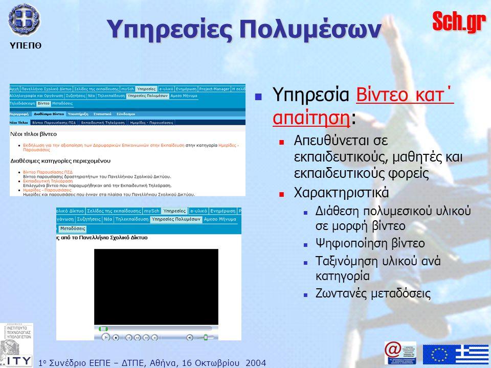 1 ο Συνέδριο ΕΕΠΕ – ΔΤΠΕ, Αθήνα, 16 Οκτωβρίου 2004 ΥΠΕΠΘ Sch.gr Υπηρεσίες Πολυμέσων  Υπηρεσία Βίντεο κατ΄ απαίτηση:Βίντεο κατ΄ απαίτηση  Απευθύνεται σε εκπαιδευτικούς, μαθητές και εκπαιδευτικούς φορείς  Χαρακτηριστικά  Διάθεση πολυμεσικού υλικού σε μορφή βίντεο  Ψηφιοποίηση βίντεο  Ταξινόμηση υλικού ανά κατηγορία  Ζωντανές μεταδόσεις