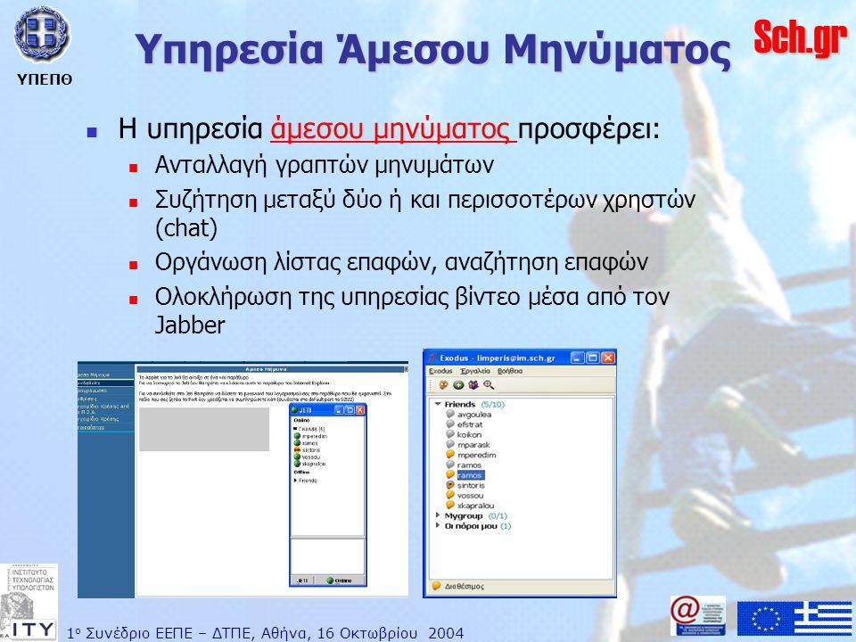 1 ο Συνέδριο ΕΕΠΕ – ΔΤΠΕ, Αθήνα, 16 Οκτωβρίου 2004 ΥΠΕΠΘ Sch.gr Υπηρεσία Άμεσου Μηνύματος  Η υπηρεσία άμεσου μηνύματος προσφέρει:άμεσου μηνύματος  Ανταλλαγή γραπτών μηνυμάτων  Συζήτηση μεταξύ δύο ή και περισσοτέρων χρηστών (chat)  Οργάνωση λίστας επαφών, αναζήτηση επαφών  Ολοκλήρωση της υπηρεσίας βίντεο μέσα από τον Jabber