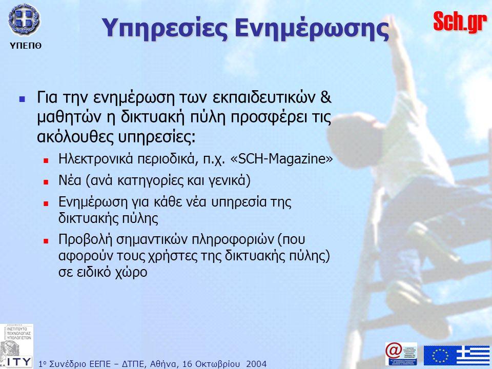 1 ο Συνέδριο ΕΕΠΕ – ΔΤΠΕ, Αθήνα, 16 Οκτωβρίου 2004 ΥΠΕΠΘ Sch.gr Υπηρεσίες Ενημέρωσης  Για την ενημέρωση των εκπαιδευτικών & μαθητών η δικτυακή πύλη προσφέρει τις ακόλουθες υπηρεσίες:  Ηλεκτρονικά περιοδικά, π.χ.
