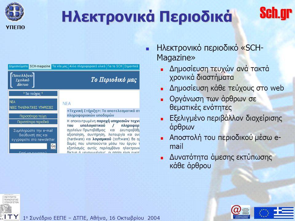1 ο Συνέδριο ΕΕΠΕ – ΔΤΠΕ, Αθήνα, 16 Οκτωβρίου 2004 ΥΠΕΠΘ Sch.gr Ηλεκτρονικά Περιοδικά  Ηλεκτρονικό περιοδικό «SCH- Magazine»  Δημοσίευση τευχών ανά τακτά χρονικά διαστήματα  Δημοσίευση κάθε τεύχους στο web  Οργάνωση των άρθρων σε θεματικές ενότητες  Εξελιγμένο περιβάλλον διαχείρισης άρθρων  Αποστολή του περιοδικού μέσω e- mail  Δυνατότητα άμεσης εκτύπωσης κάθε άρθρου