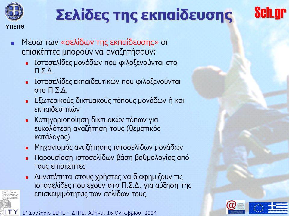 1 ο Συνέδριο ΕΕΠΕ – ΔΤΠΕ, Αθήνα, 16 Οκτωβρίου 2004 ΥΠΕΠΘ Sch.gr Σελίδες της εκπαίδευσης  Μέσω των «σελίδων της εκπαίδευσης» οι επισκέπτες μπορούν να αναζητήσουν:  Ιστοσελίδες μονάδων που φιλοξενούνται στο Π.Σ.Δ.