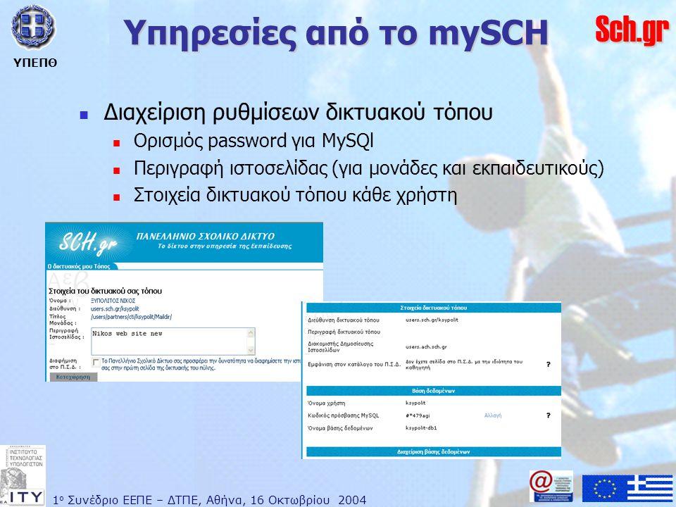 1 ο Συνέδριο ΕΕΠΕ – ΔΤΠΕ, Αθήνα, 16 Οκτωβρίου 2004 ΥΠΕΠΘ Sch.gr Υπηρεσίες από το mySCH  Διαχείριση ρυθμίσεων δικτυακού τόπου  Ορισμός password για MySQl  Περιγραφή ιστοσελίδας (για μονάδες και εκπαιδευτικούς)  Στοιχεία δικτυακού τόπου κάθε χρήστη