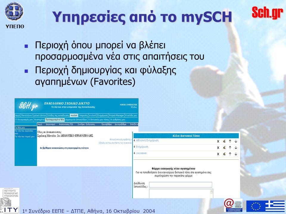 1 ο Συνέδριο ΕΕΠΕ – ΔΤΠΕ, Αθήνα, 16 Οκτωβρίου 2004 ΥΠΕΠΘ Sch.gr Υπηρεσίες από το mySCH  Περιοχή όπου μπορεί να βλέπει προσαρμοσμένα νέα στις απαιτήσεις του  Περιοχή δημιουργίας και φύλαξης αγαπημένων (Favorites)