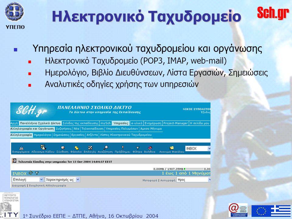 1 ο Συνέδριο ΕΕΠΕ – ΔΤΠΕ, Αθήνα, 16 Οκτωβρίου 2004 ΥΠΕΠΘ Sch.gr Ηλεκτρονικό Ταχυδρομείο  Υπηρεσία ηλεκτρονικού ταχυδρομείου και οργάνωσης  Ηλεκτρονικό Ταχυδρομείο (POP3, IMAP, web-mail)  Ημερολόγιο, Βιβλίο Διευθύνσεων, Λίστα Εργασιών, Σημειώσεις  Αναλυτικές οδηγίες χρήσης των υπηρεσιών