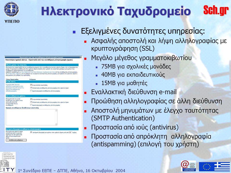 1 ο Συνέδριο ΕΕΠΕ – ΔΤΠΕ, Αθήνα, 16 Οκτωβρίου 2004 ΥΠΕΠΘ Sch.gr Ηλεκτρονικό Ταχυδρομείο  Εξελιγμένες δυνατότητες υπηρεσίας:  Ασφαλής αποστολή και λήψη αλληλογραφίας με κρυπτογράφηση (SSL)  Μεγάλο μέγεθος γραμματοκιβωτίου  75MB για σχολικές μονάδες  40MB για εκπαιδευτικούς  15MB για μαθητές  Εναλλακτική διεύθυνση e-mail  Προώθηση αλληλογραφίας σε άλλη διεύθυνση  Αποστολή μηνυμάτων με έλεγχο ταυτότητας (SMTP Authentication)  Προστασία από ιούς (antivirus)  Προστασία από απρόκλητη αλληλογραφία (antispamming) (επιλογή του χρήστη)