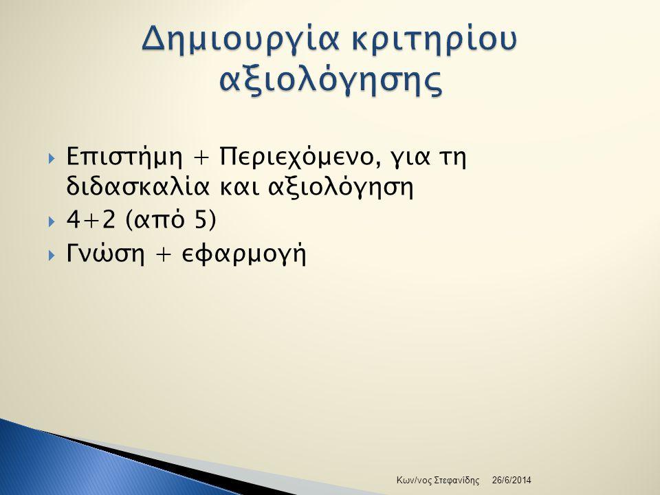  Επιστήμη + Περιεχόμενο, για τη διδασκαλία και αξιολόγηση  4+2 (από 5)  Γνώση + εφαρμογή 26/6/2014Κων/νος Στεφανίδης