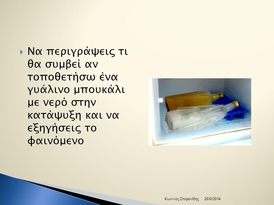  Να περιγράψεις τι θα συμβεί αν τοποθετήσω ένα γυάλινο μπουκάλι με νερό στην κατάψυξη και να εξηγήσεις το φαινόμενο 26/6/2014Κων/νος Στεφανίδης