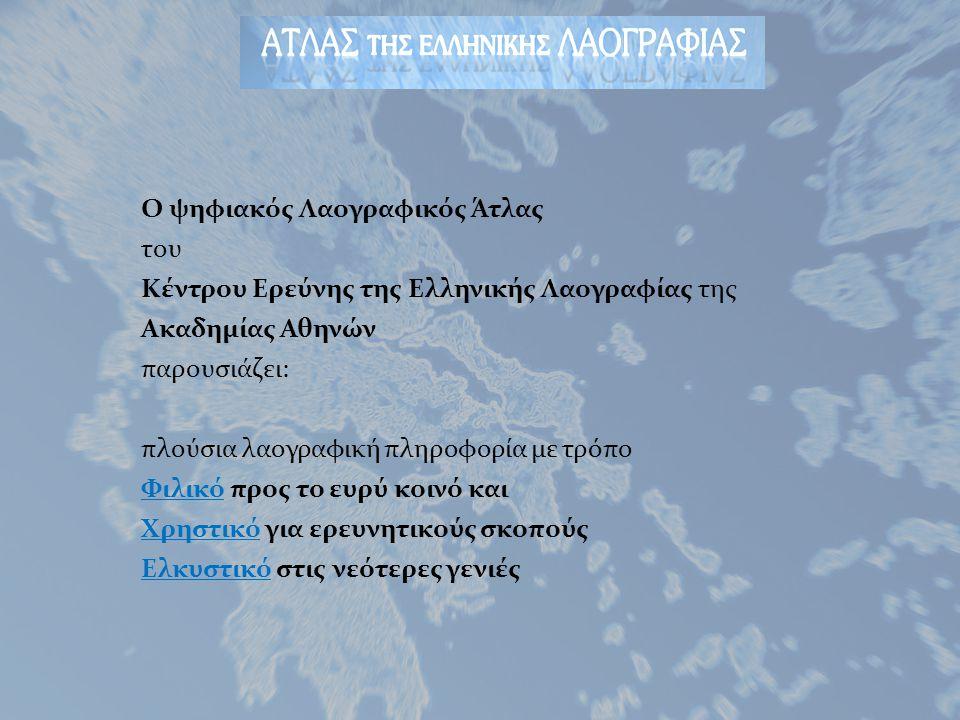O ψηφιακός Λαογραφικός Άτλας του Κέντρου Ερεύνης της Ελληνικής Λαογραφίας της Ακαδημίας Αθηνών παρουσιάζει: πλούσια λαογραφική πληροφορία με τρόπο Φιλικό προς το ευρύ κοινό και Χρηστικό για ερευνητικούς σκοπούς Ελκυστικό στις νεότερες γενιές