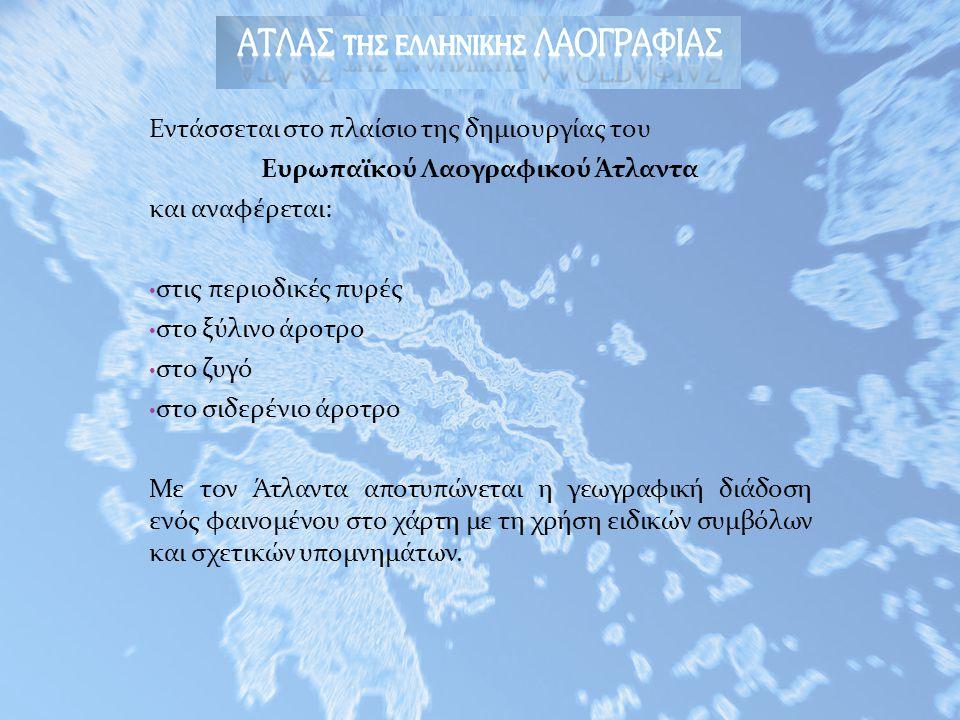 Εντάσσεται στο πλαίσιο της δημιουργίας του Ευρωπαϊκού Λαογραφικού Άτλαντα και αναφέρεται: • στις περιοδικές πυρές • στο ξύλινο άροτρο • στο ζυγό • στο σιδερένιο άροτρο Με τον Άτλαντα αποτυπώνεται η γεωγραφική διάδοση ενός φαινομένου στο χάρτη με τη χρήση ειδικών συμβόλων και σχετικών υπομνημάτων.