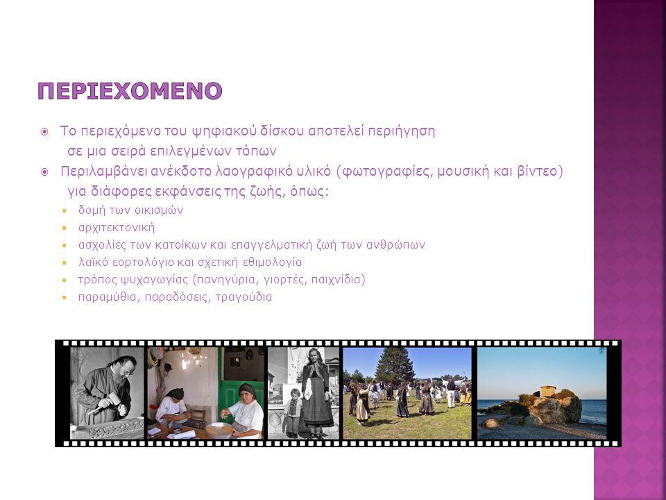  Το περιεχόμενο του ψηφιακού δίσκου αποτελεί περιήγηση σε μια σειρά επιλεγμένων τόπων  Περιλαμβάνει ανέκδοτο λαογραφικό υλικό (φωτογραφίες, μουσική και βίντεο) για διάφορες εκφάνσεις της ζωής, όπως:  δομή των οικισμών  αρχιτεκτονική  ασχολίες των κατοίκων και επαγγελματική ζωή των ανθρώπων  λαϊκό εορτολόγιο και σχετική εθιμολογία  τρόπος ψυχαγωγίας (πανηγύρια, γιορτές, παιχνίδια)  παραμύθια, παραδόσεις, τραγούδια
