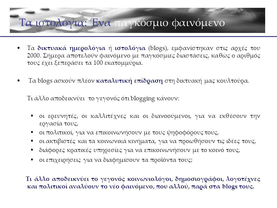 •Ένα blog είναι ένα online περιοδικό που ο κάτοχός του το ενημερώνει γρήγορα και εύκολα, ώστε να καταστήσει την αμέσως επόμενη στιγμή, διαθέσιμο το περιεχόμενό του στους αναγνώστες του.
