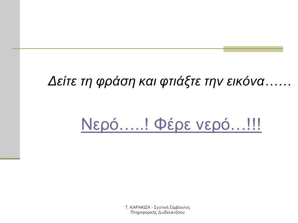 Τ. ΚΑΡΑΚΙΖΑ - Σχολική Σύμβουλος Πληροφορικής Δωδεκανήσου Δείτε τη φράση και φτιάξτε την εικόνα…… Νερό…..! Φέρε νερό…!!!