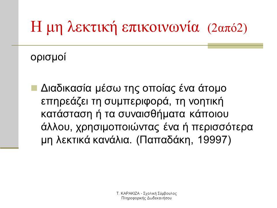 Τ. ΚΑΡΑΚΙΖΑ - Σχολική Σύμβουλος Πληροφορικής Δωδεκανήσου Η μη λεκτική επικοινωνία (2από2) ορισμοί  Διαδικασία μέσω της οποίας ένα άτομο επηρεάζει τη
