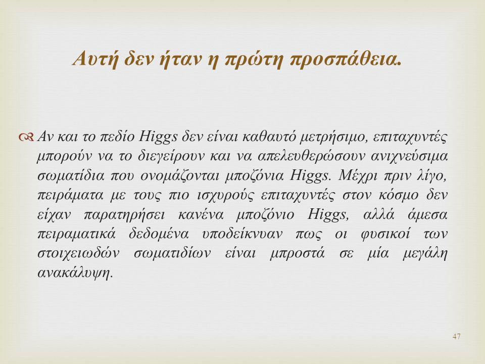  Αν και το πεδίο Higgs δεν είναι καθαυτό μετρήσιμο, επιταχυντές μπορούν να το διεγείρουν και να απελευθερώσουν ανιχνεύσιμα σωματίδια που ονομάζονται
