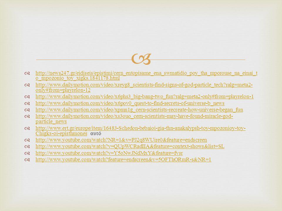   http://news247.gr/eidiseis/epistimi/cern_entopisame_ena_swmatidio_poy_tha_mporouse_na_einai_t o_mpozonio_toy_xigks.1841178.html http://news247.gr/
