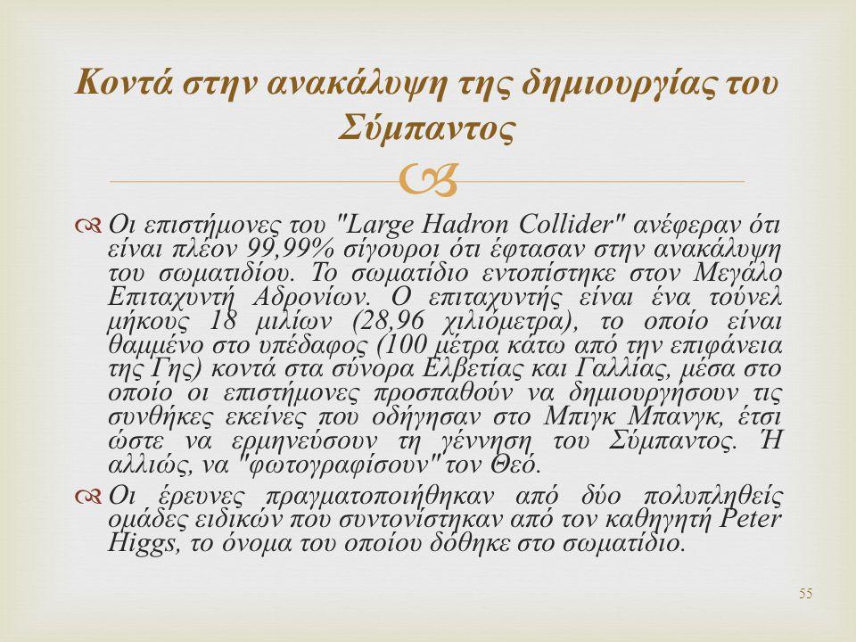   Οι επιστήμονες του Large Hadron Collider ανέφεραν ότι είναι πλέον 99,99% σίγουροι ότι έφτασαν στην ανακάλυψη του σωματιδίου.