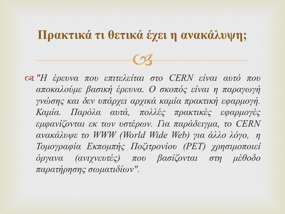  Πρακτικά τι θετικά έχει η ανακάλυψη ;  Η έρευνα που επιτελείται στο CERN είναι αυτό που αποκαλούμε βασική έρευνα.