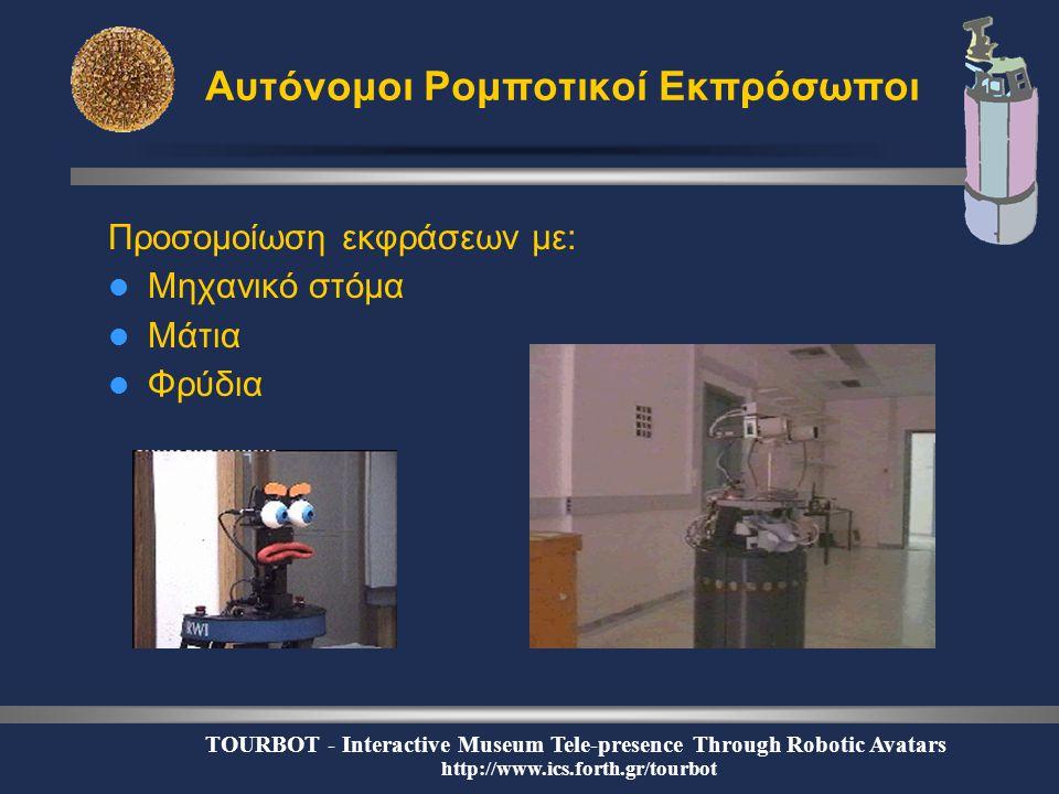 TOURBOT - Interactive Museum Tele-presence Through Robotic Avatars http://www.ics.forth.gr/tourbot Αυτόνομοι Ρομποτικοί Εκπρόσωποι Προσομοίωση εκφράσεων με:  Μηχανικό στόμα  Μάτια  Φρύδια
