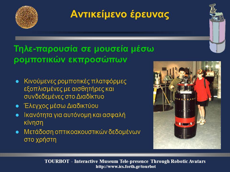 TOURBOT - Interactive Museum Tele-presence Through Robotic Avatars http://www.ics.forth.gr/tourbot Αντικείμενο έρευνας  Κινούμενες ρομποτικές πλατφόρμες εξοπλισμένες με αισθητήρες και συνδεδεμένες στο Διαδίκτυο  Έλεγχος μέσω Διαδικτύου  Ικανότητα για αυτόνομη και ασφαλή κίνηση  Μετάδοση οπτικοακουστικών δεδομένων στο χρήστη Τηλε-παρουσία σε μουσεία μέσω ρομποτικών εκπροσώπων