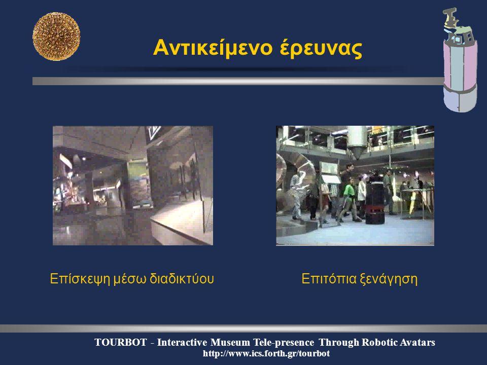 TOURBOT - Interactive Museum Tele-presence Through Robotic Avatars http://www.ics.forth.gr/tourbot Αντικείμενο έρευνας Επίσκεψη μέσω διαδικτύουΕπιτόπια ξενάγηση