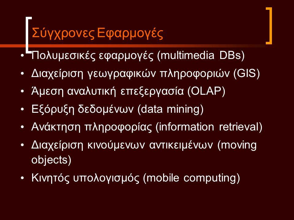 • Πολυμεσικές εφαρμογές (multimedia DBs) • Διαχείριση γεωγραφικών πληροφοριών (GIS) • Άμεση αναλυτική επεξεργασία (OLAP) • Εξόρυξη δεδομένων (data mining) • Ανάκτηση πληροφορίας (information retrieval) • Διαχείριση κινούμενων αντικειμένων (moving objects) • Κινητός υπολογισμός (mobile computing) Σύγχρονες Εφαρμογές