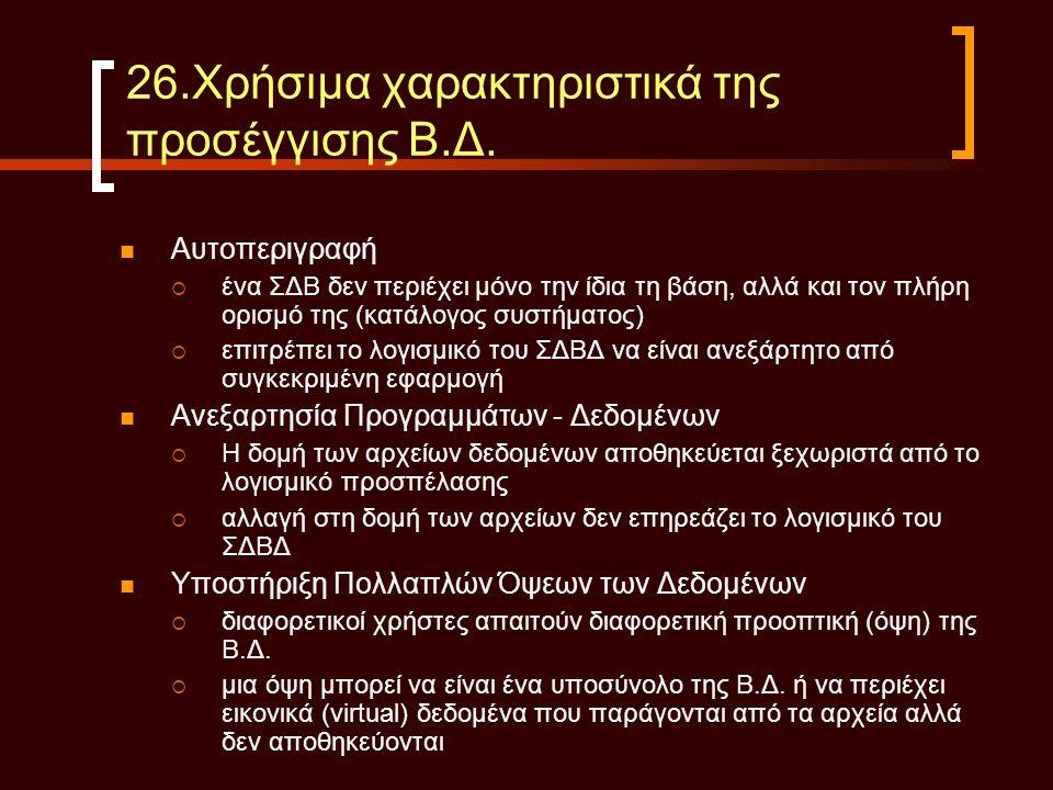 26.Χρήσιμα χαρακτηριστικά της προσέγγισης Β.Δ.  Αυτοπεριγραφή  ένα ΣΔΒ δεν περιέχει μόνο την ίδια τη βάση, αλλά και τον πλήρη ορισμό της (κατάλογος