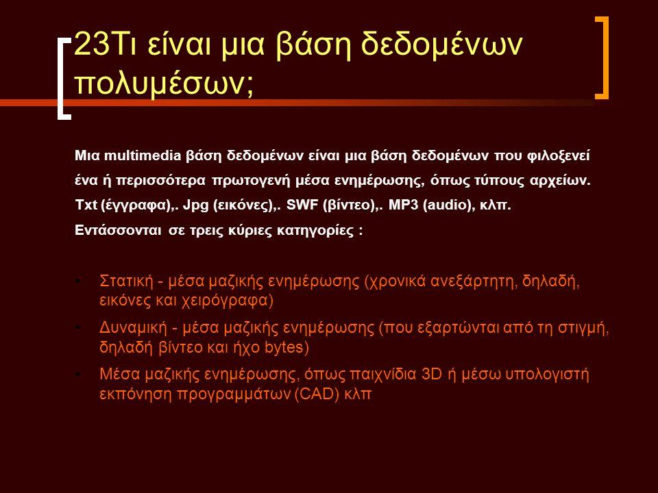 23Τι είναι μια βάση δεδομένων πολυμέσων; Μια multimedia βάση δεδομένων είναι μια βάση δεδομένων που φιλοξενεί ένα ή περισσότερα πρωτογενή μέσα ενημέρω