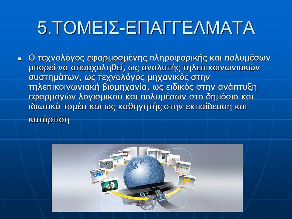 5.ΤΟΜΕΙΣ-ΕΠΑΓΓΕΛΜΑΤΑ  Ο τεχνολόγος εφαρμοσμένης πληροφορικής και πολυμέσων μπορεί να απασχοληθεί, ως αναλυτής τηλεπικοινωνιακών συστημάτων, ως τεχνολόγος μηχανικός στην τηλεπικοινωνιακή βιομηχανία, ως ειδικός στην ανάπτυξη εφαρμογών λογισμικού και πολυμέσων στο δημόσιο και ιδιωτικό τομέα και ως καθηγητής στην εκπαίδευση και κατάρτιση