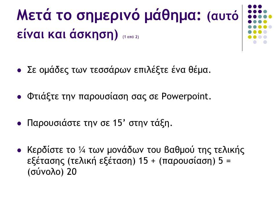 Μετά το σημερινό μάθημα: (αυτό είναι και άσκηση) (1 από 2)  Σε ομάδες των τεσσάρων επιλέξτε ένα θέμα.  Φτιάξτε την παρουσίαση σας σε Powerpoint.  Π