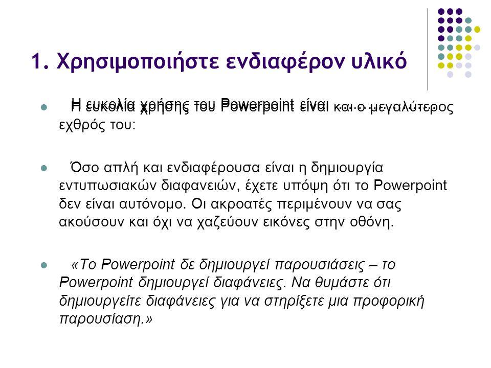 1. Χρησιμοποιήστε ενδιαφέρον υλικό Η ευκολία χρήσης του Powerpoint είναι …………………  Η ευκολία χρήσης του Powerpoint είναι και ο μεγαλύτερος εχθρός του: