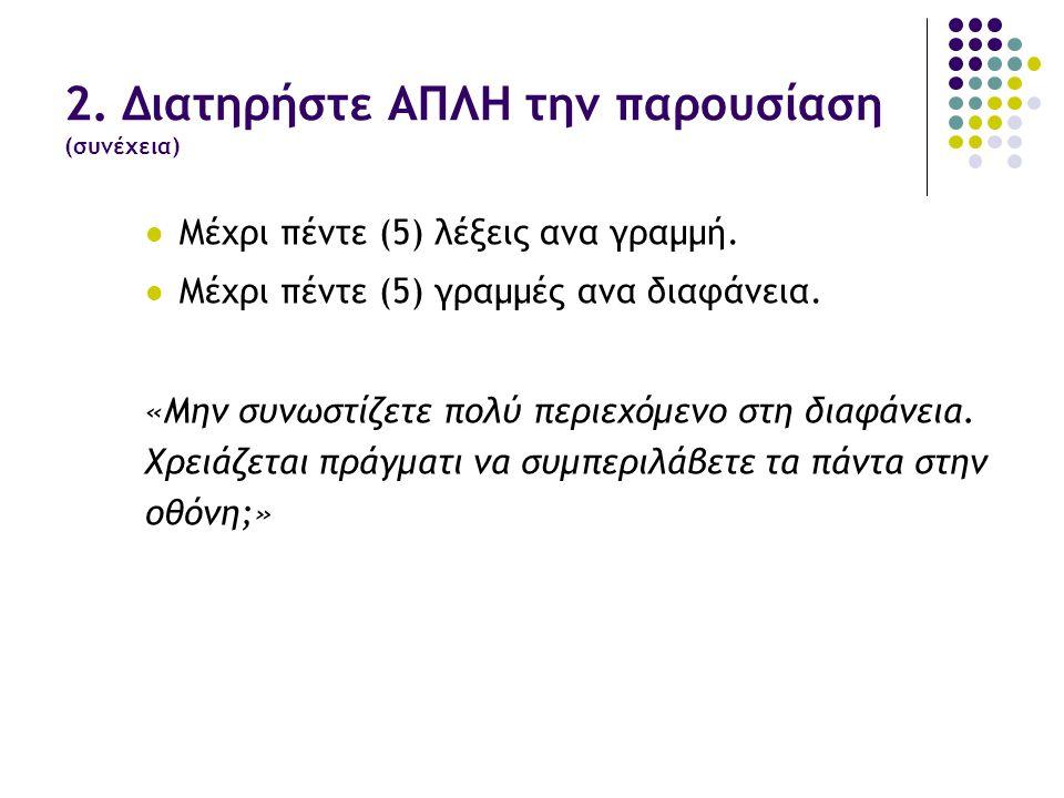 2. Διατηρήστε ΑΠΛΗ την παρουσίαση (συνέχεια)  Μέχρι πέντε (5) λέξεις ανα γραμμή.  Μέχρι πέντε (5) γραμμές ανα διαφάνεια. «Μην συνωστίζετε πολύ περιε