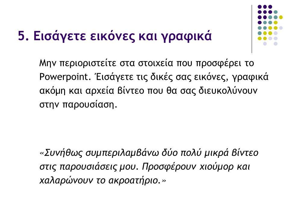 5. Εισάγετε εικόνες και γραφικά Μην περιοριστείτε στα στοιχεία που προσφέρει το Powerpoint. Έισάγετε τις δικές σας εικόνες, γραφικά ακόμη και αρχεία β