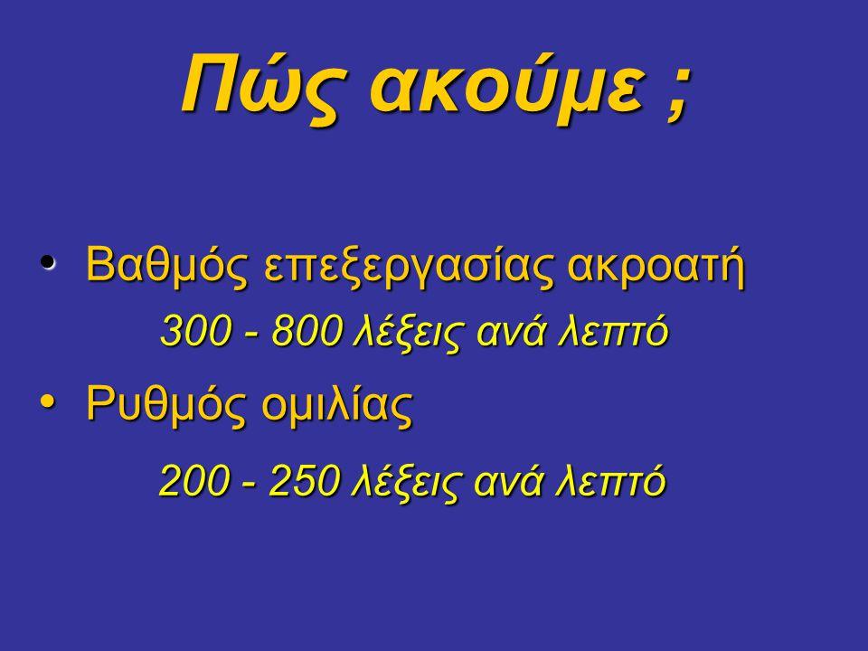 Πώς ακούμε ; • Βαθμός επεξεργασίας ακροατή 300 - 800 λέξεις ανά λεπτό 300 - 800 λέξεις ανά λεπτό • Ρυθμός ομιλίας 200 - 250 λέξεις ανά λεπτό 200 - 250 λέξεις ανά λεπτό