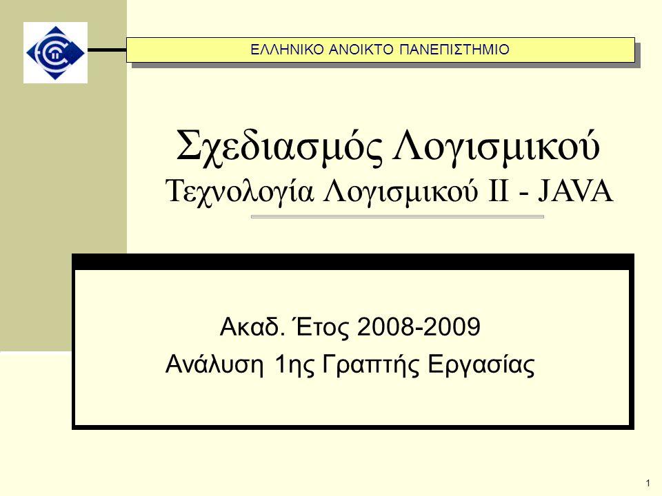 ΕΛΛΗΝΙΚΟ ΑΝΟΙΚΤΟ ΠΑΝΕΠΙΣΤΗΜΙΟ 1 Σχεδιασμός Λογισμικού Τεχνολογία Λογισμικού ΙΙ - JAVA Ακαδ. Έτος 2008-2009 Ανάλυση 1ης Γραπτής Εργασίας