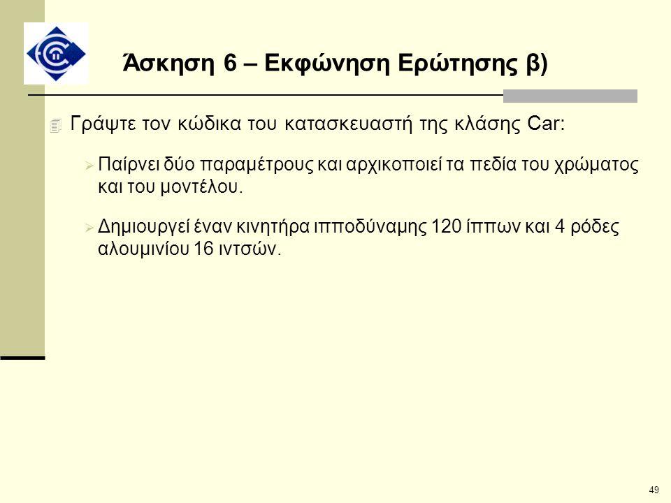 49 Άσκηση 6 – Εκφώνηση Ερώτησης β) 4 Γράψτε τον κώδικα του κατασκευαστή της κλάσης Car:  Παίρνει δύο παραμέτρους και αρχικοποιεί τα πεδία του χρώματο