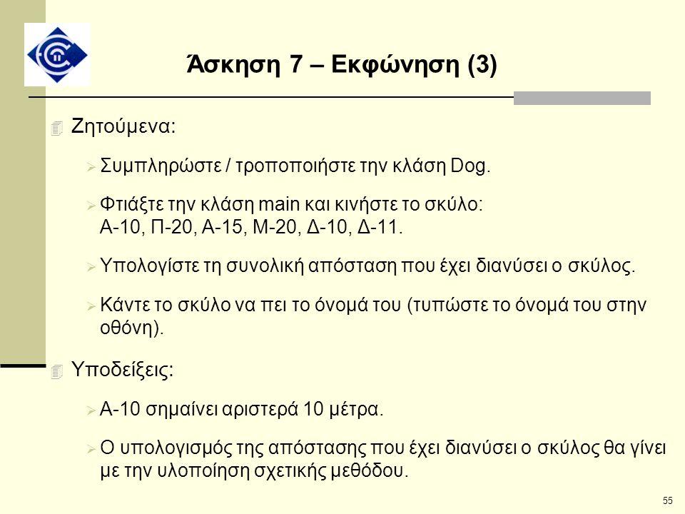 55 Άσκηση 7 – Εκφώνηση (3) 4 Ζητούμενα:  Συμπληρώστε / τροποποιήστε την κλάση Dog.  Φτιάξτε την κλάση main και κινήστε το σκύλο: Α-10, Π-20, Α-15, Μ