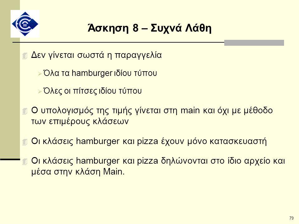 79 Άσκηση 8 – Συχνά Λάθη 4 Δεν γίνεται σωστά η παραγγελία  Όλα τα hamburger ιδίου τύπου  Όλες οι πίτσες ιδίου τύπου 4 Ο υπολογισμός της τιμής γίνετα