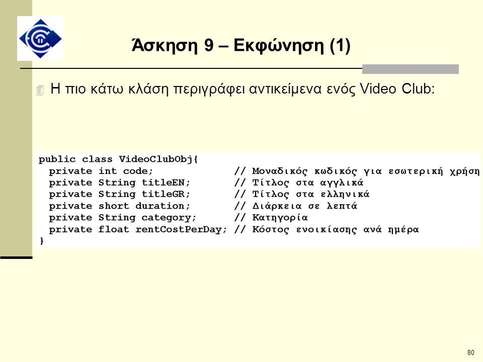 80 Άσκηση 9 – Εκφώνηση (1) 4 H πιο κάτω κλάση περιγράφει αντικείμενα ενός Video Club: