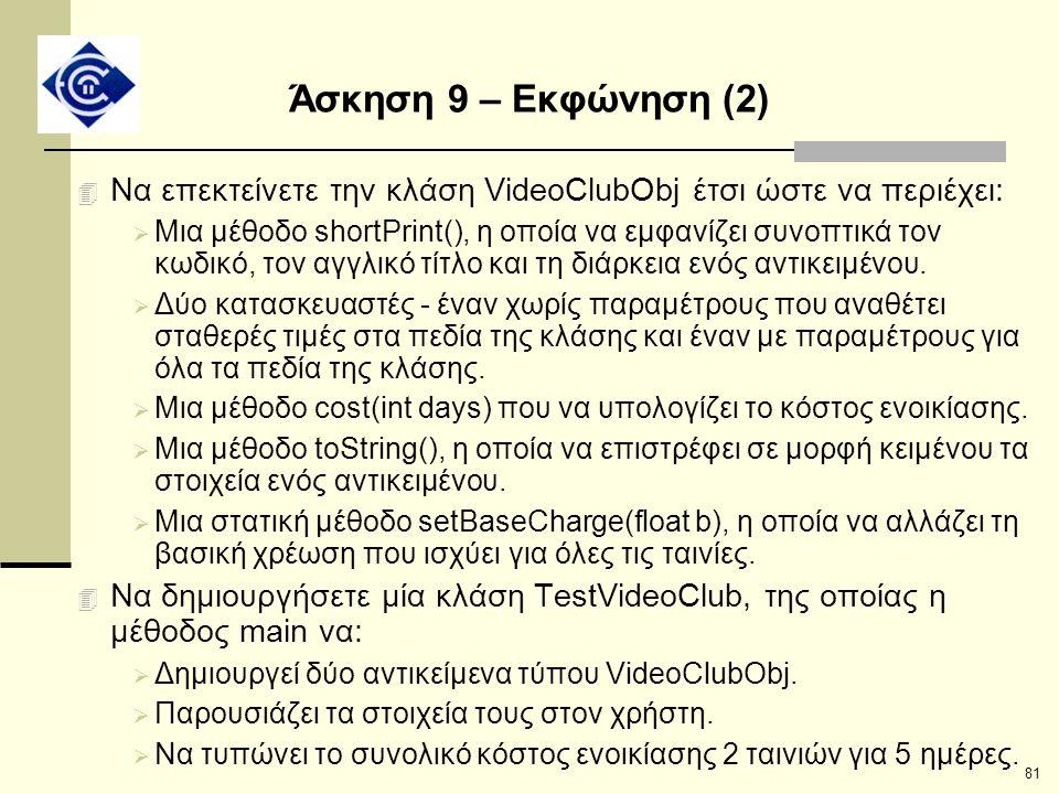 81 Άσκηση 9 – Εκφώνηση (2) 4 Να επεκτείνετε την κλάση VideoClubObj έτσι ώστε να περιέχει:  Μια μέθοδο shortPrint(), η οποία να εμφανίζει συνοπτικά το