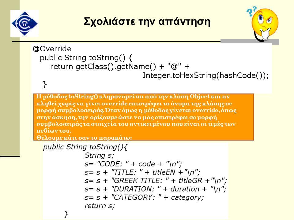 Σχολιάστε την απάντηση Η μέθοδος toString() κληρονομείται από την κλάση Object και αν κληθεί χωρίς να γίνει override επιστρέφει το όνομα της κλάσης σε