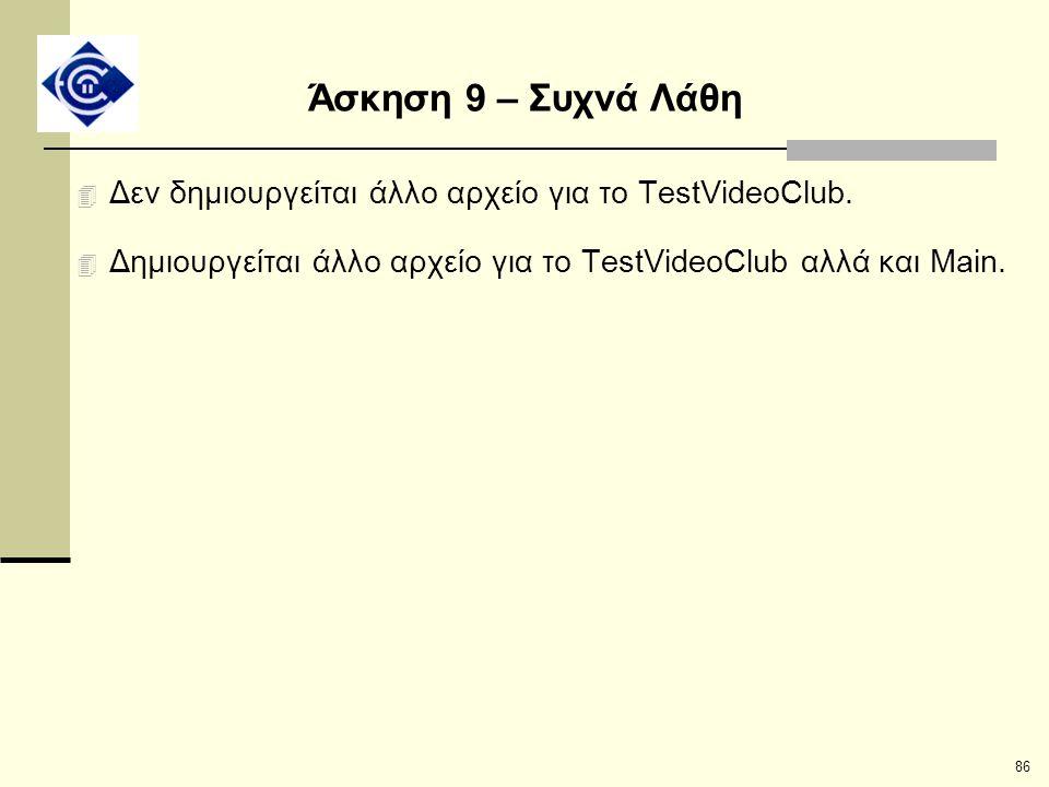 86 Άσκηση 9 – Συχνά Λάθη 4 Δεν δημιουργείται άλλο αρχείο για το TestVideoClub. 4 Δημιουργείται άλλο αρχείο για το TestVideoClub αλλά και Main.